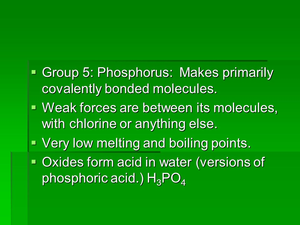 Group 5: Phosphorus: Makes primarily covalently bonded molecules.