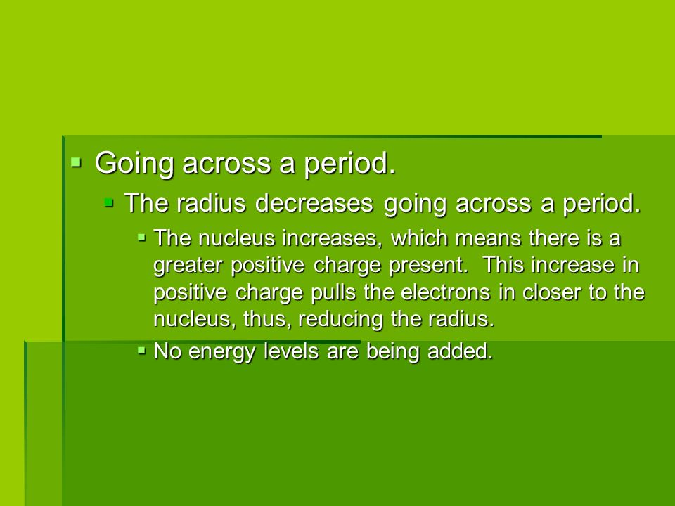 Going across a period. The radius decreases going across a period.
