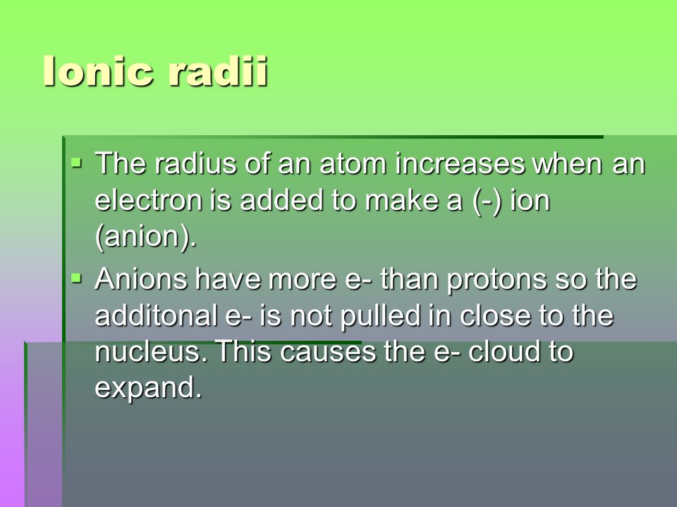 Ionic radii The radius of an atom increases when an electron is added to make a (-) ion (anion).