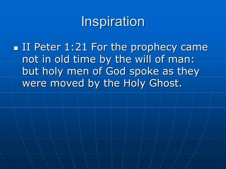 Inspiration II Peter 1:21 For the prophecy came not in old time by the will of man: but holy men of God spoke as they were moved by the Holy Ghost.