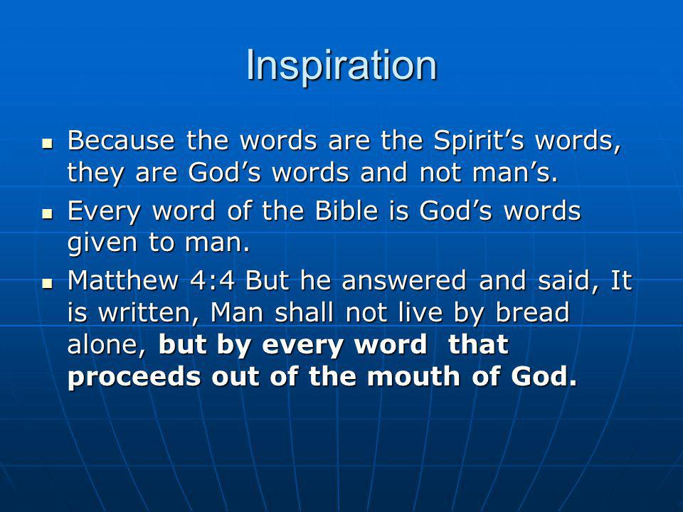 Inspiration Because the words are the Spirit's words, they are God's words and not man's. Every word of the Bible is God's words given to man.