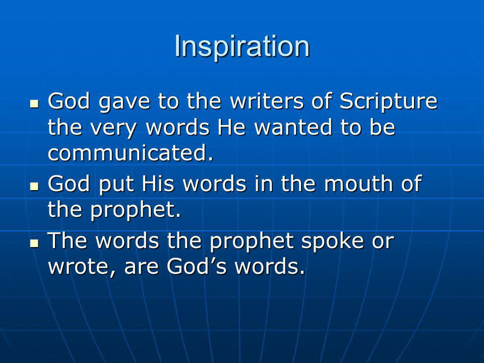 Inspiration God gave to the writers of Scripture the very words He wanted to be communicated. God put His words in the mouth of the prophet.