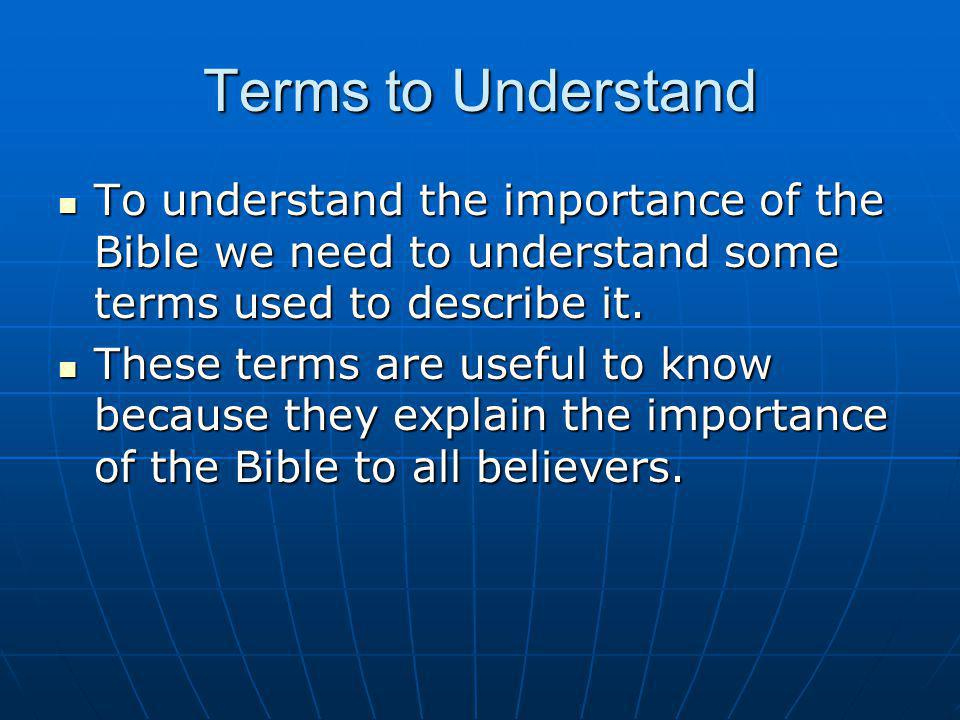 Terms to Understand To understand the importance of the Bible we need to understand some terms used to describe it.