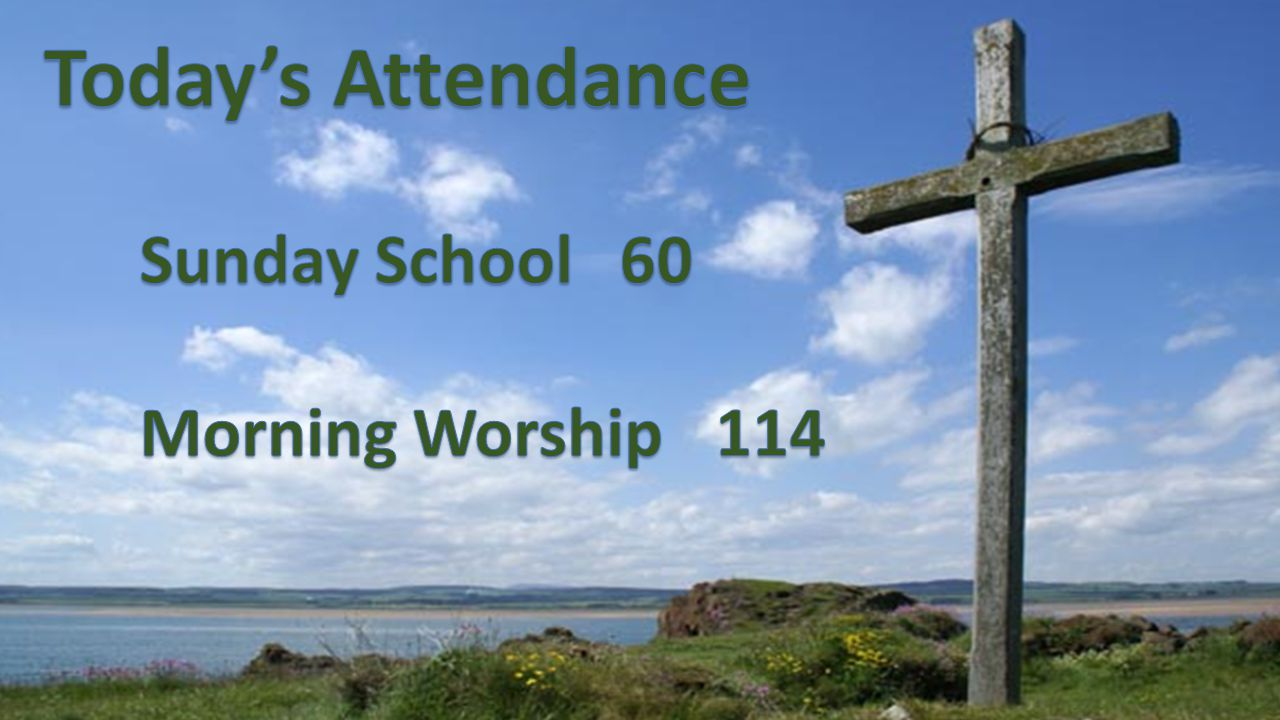 Today's Attendance Sunday School 60 Morning Worship 114