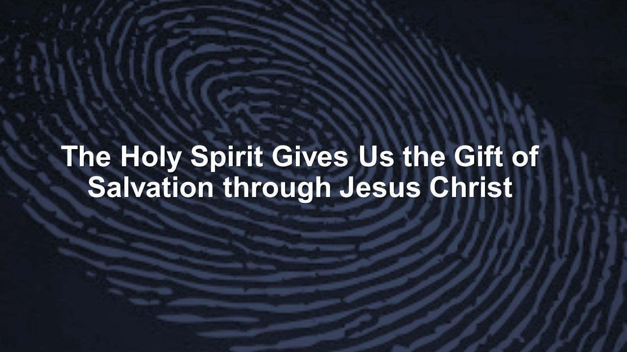 The Holy Spirit Gives Us the Gift of Salvation through Jesus Christ