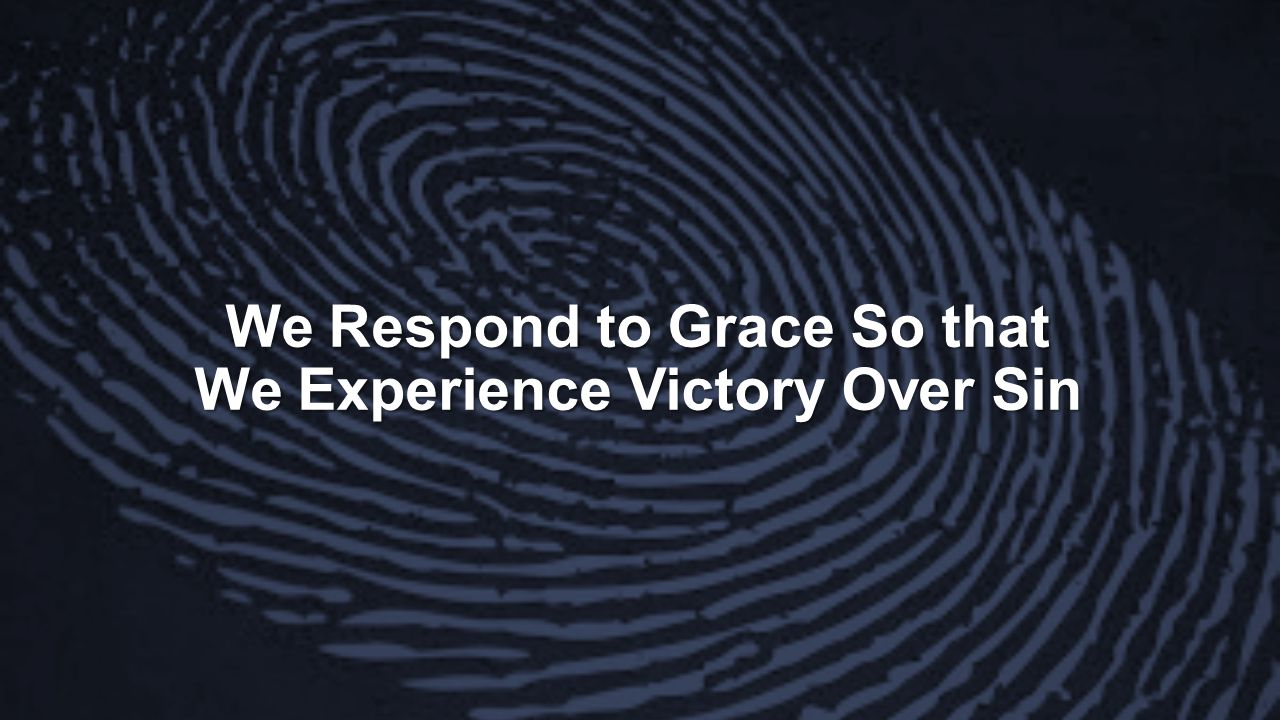 We Respond to Grace So that We Experience Victory Over Sin