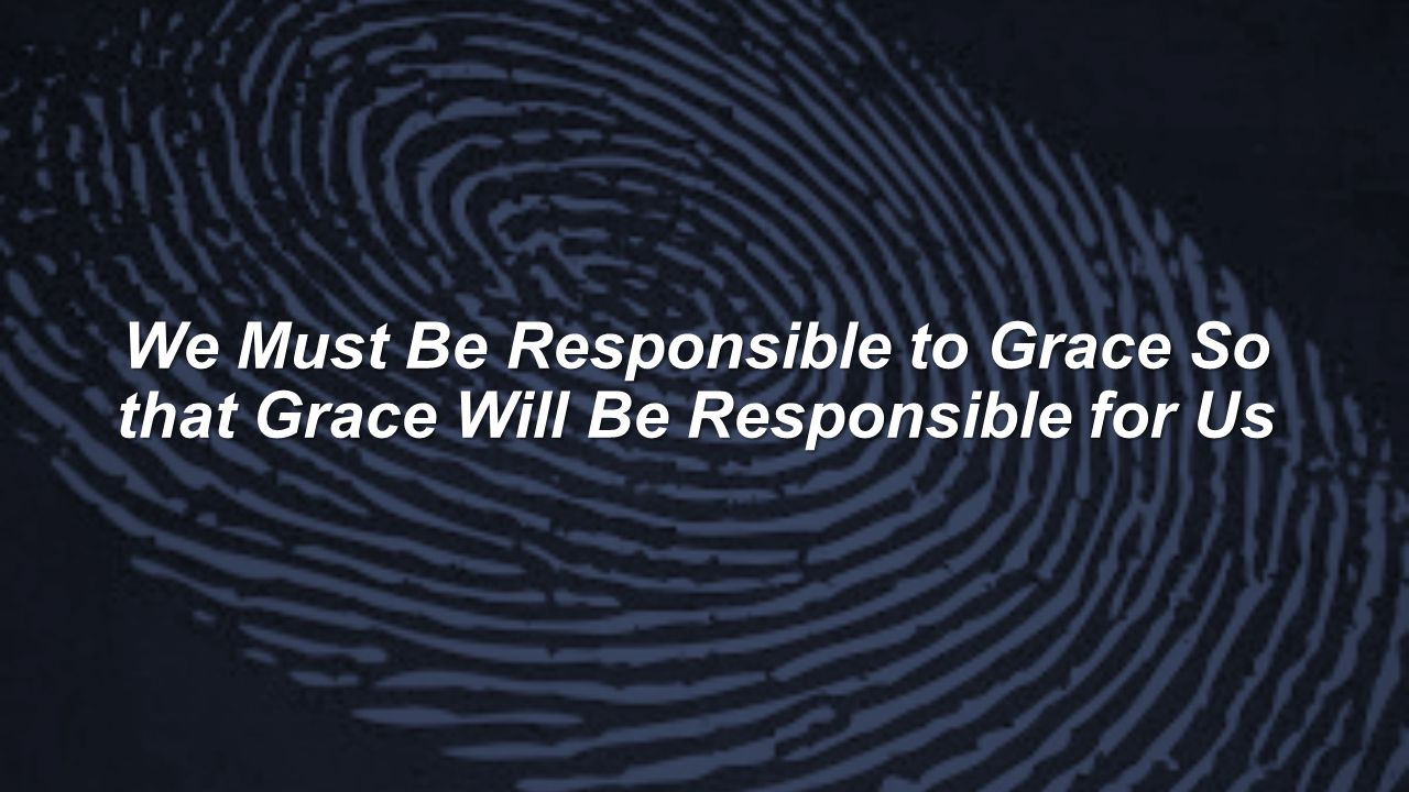 We Must Be Responsible to Grace So that Grace Will Be Responsible for Us
