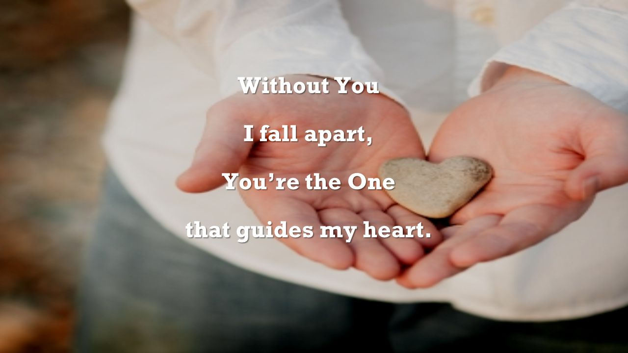 Without You I fall apart, You're the One that guides my heart.