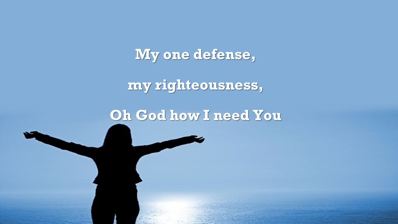 My one defense, my righteousness, Oh God how I need You