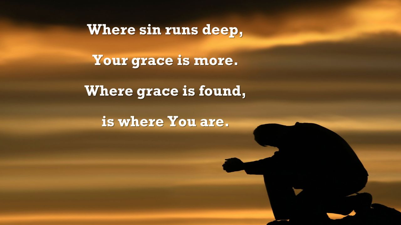 Where sin runs deep, Your grace is more. Where grace is found, is where You are.