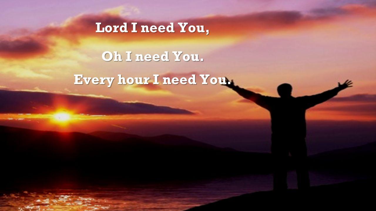 Lord I need You, Oh I need You. Every hour I need You.