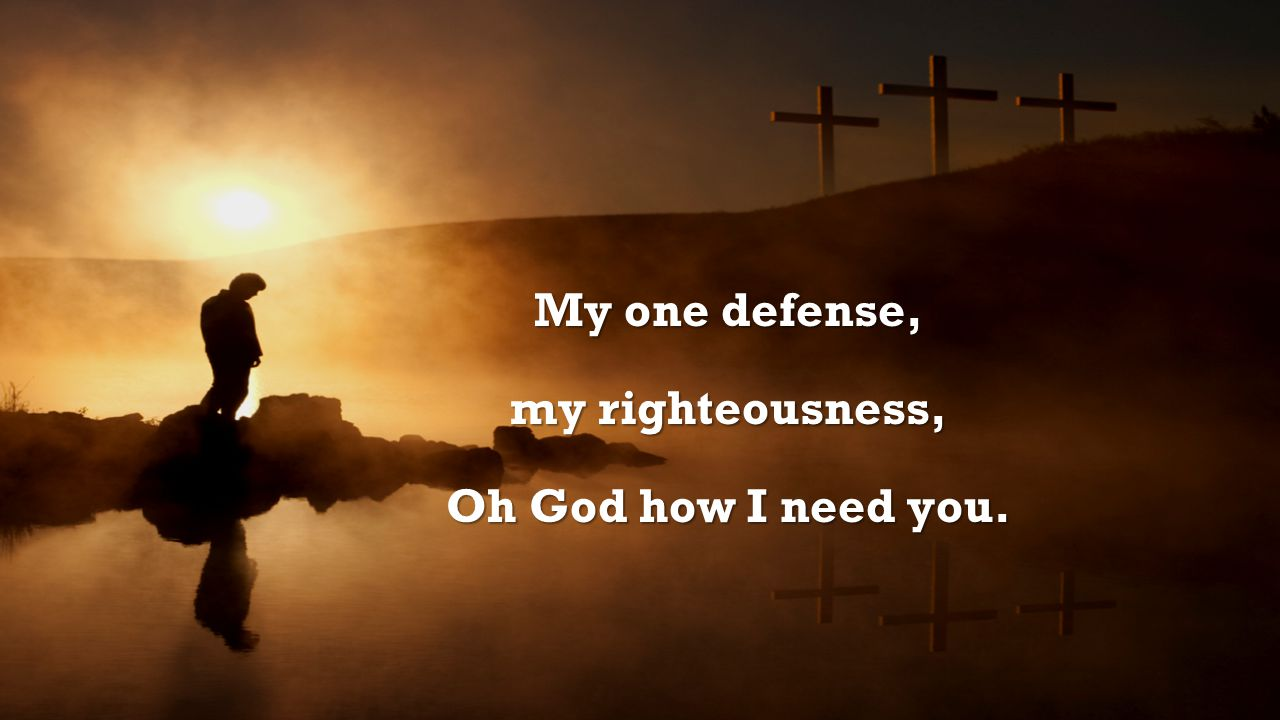 My one defense, my righteousness, Oh God how I need you.