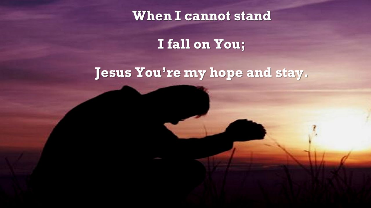 Jesus You're my hope and stay.