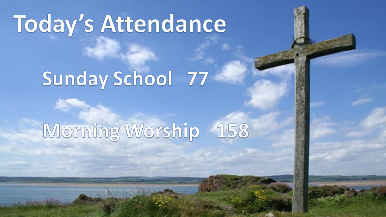 Today's Attendance Sunday School 77 Morning Worship 158