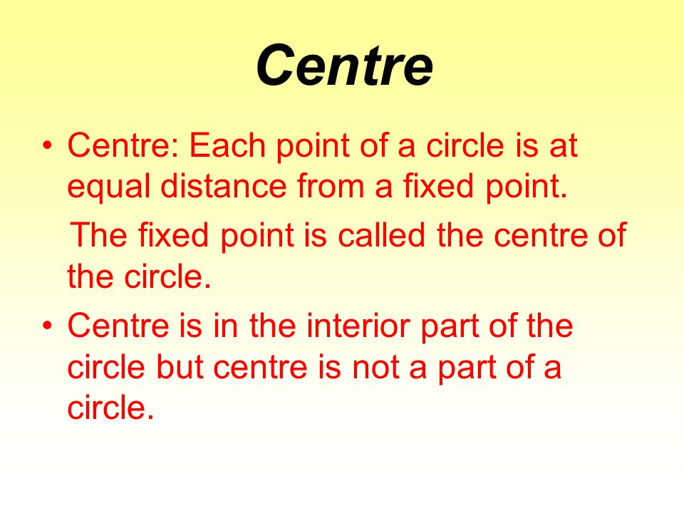 Centre Centre: Each point of a circle is at equal distance from a fixed point. The fixed point is called the centre of the circle.