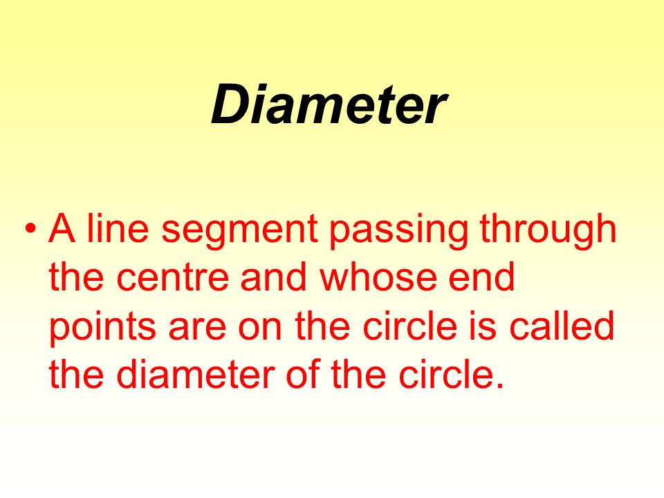 Diameter A line segment passing through the centre and whose end points are on the circle is called the diameter of the circle.
