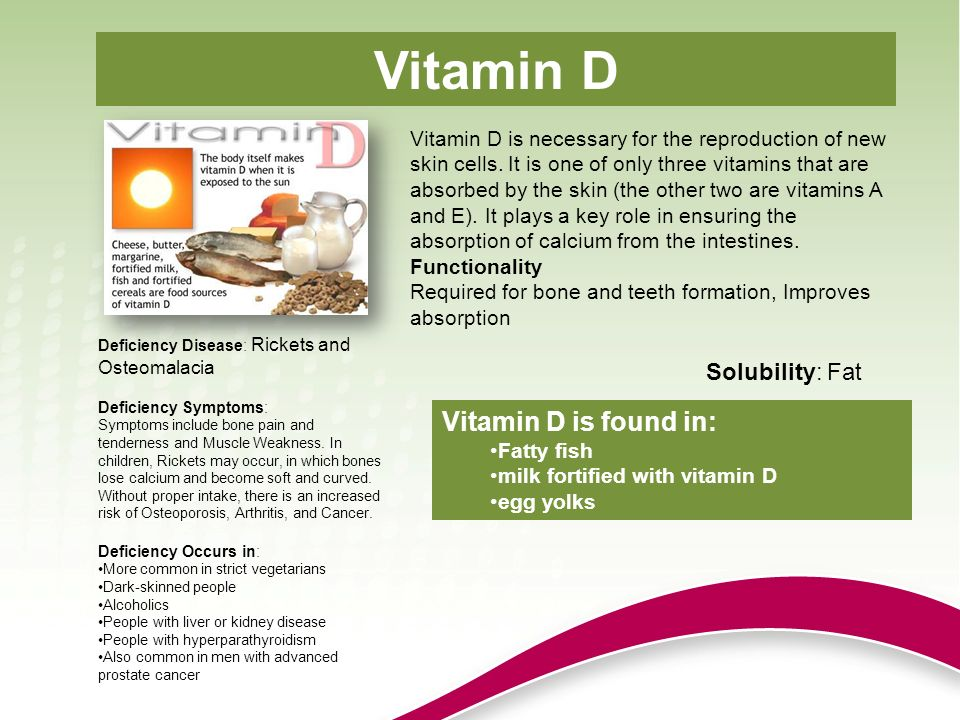 Vitamin D Vitamin D is found in: Solubility: Fat