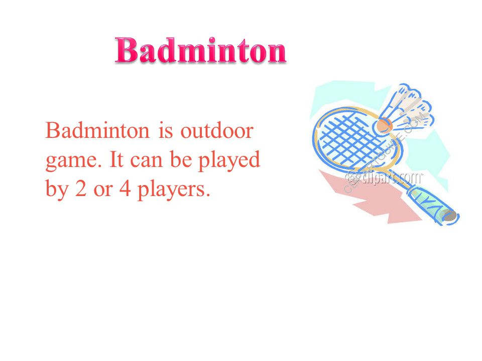 Badminton Badminton is outdoor game. It can be played by 2 or 4 players.
