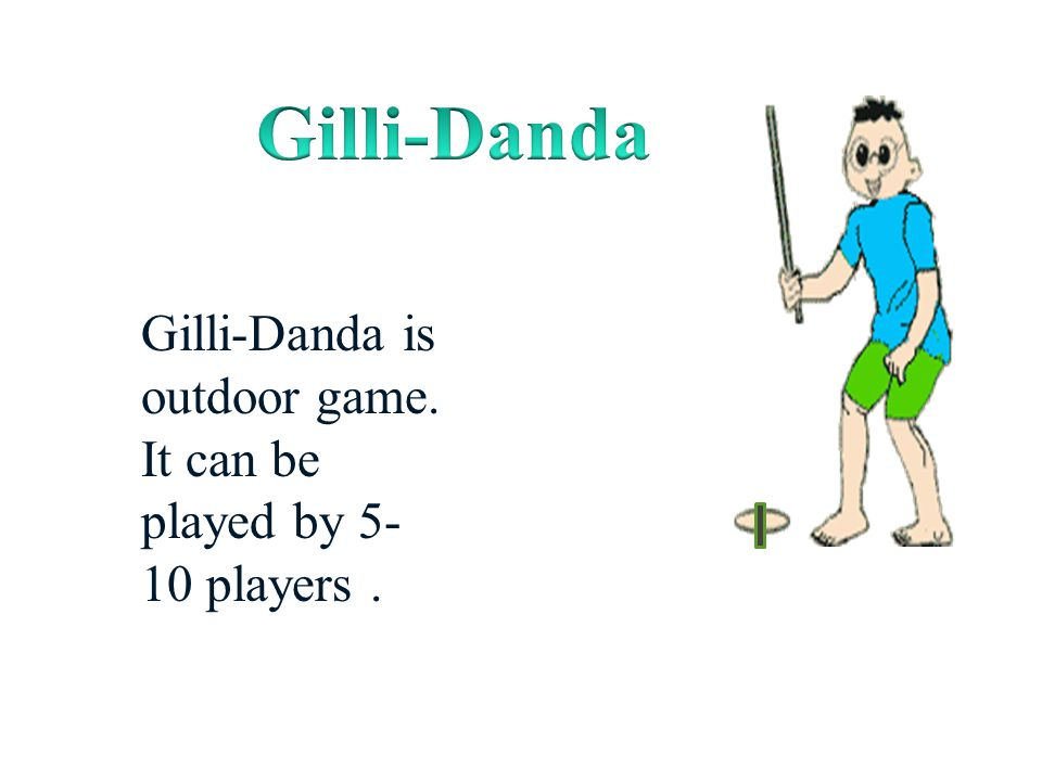 Gilli-Danda Gilli-Danda is outdoor game. It can be played by 5-10 players .