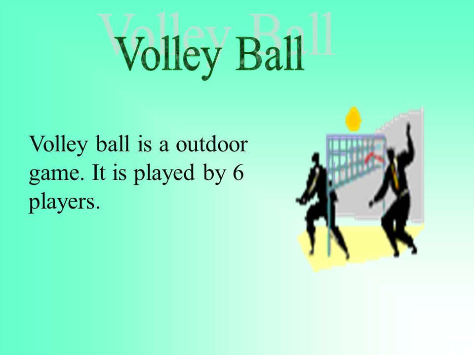 Volley Ball Volley ball is a outdoor game. It is played by 6 players.