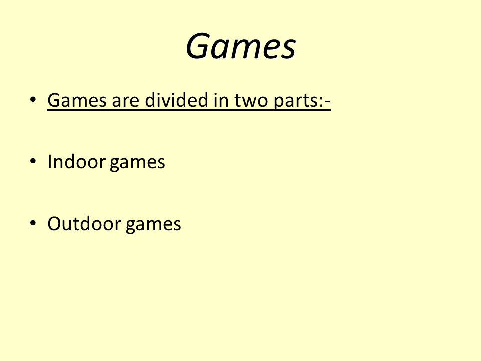 Games Games are divided in two parts:- Indoor games Outdoor games