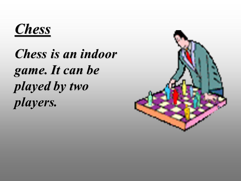 Chess Chess is an indoor game. It can be played by two players.