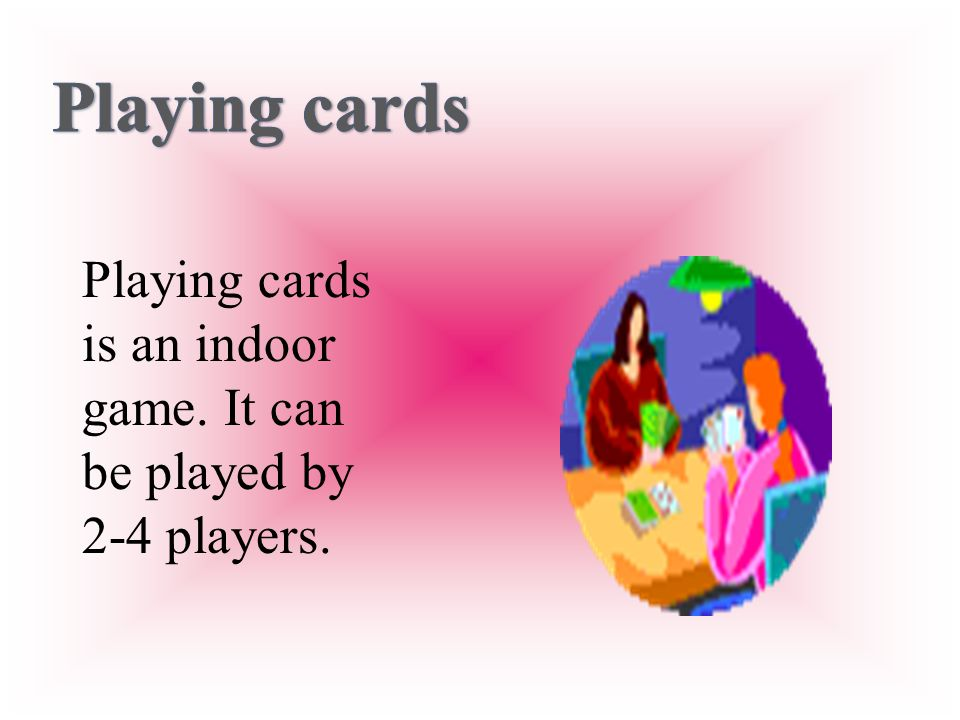 Playing cards Playing cards is an indoor game. It can be played by 2-4 players.