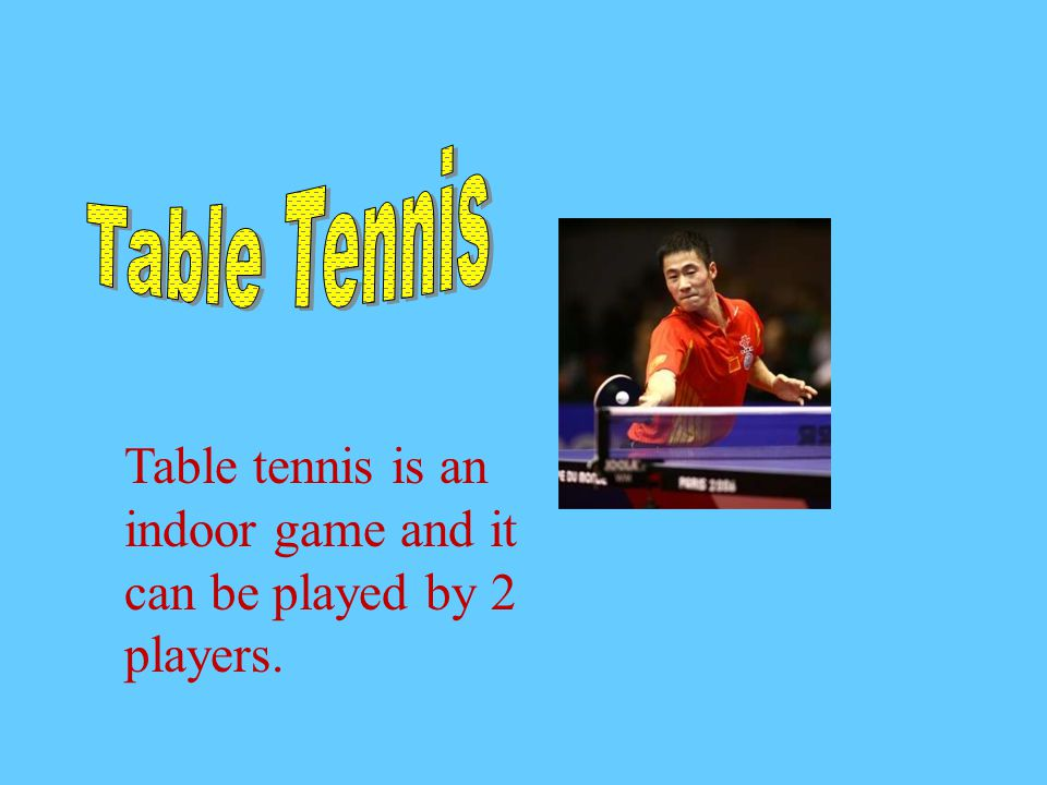 Table Tennis Table tennis is an indoor game and it can be played by 2 players.
