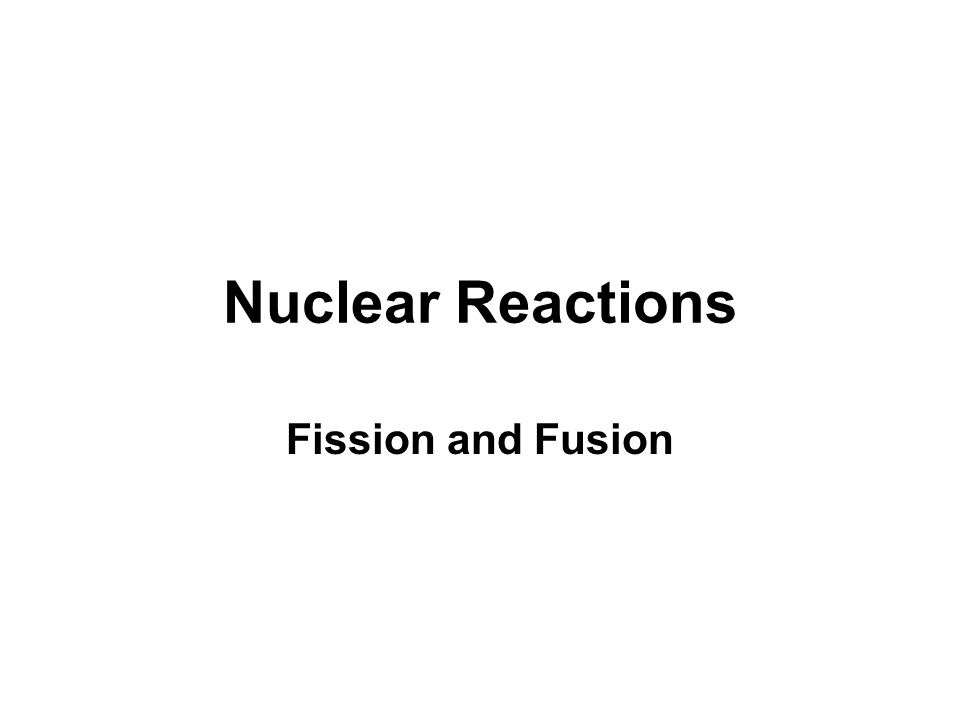 Nuclear Reactions Fission and Fusion