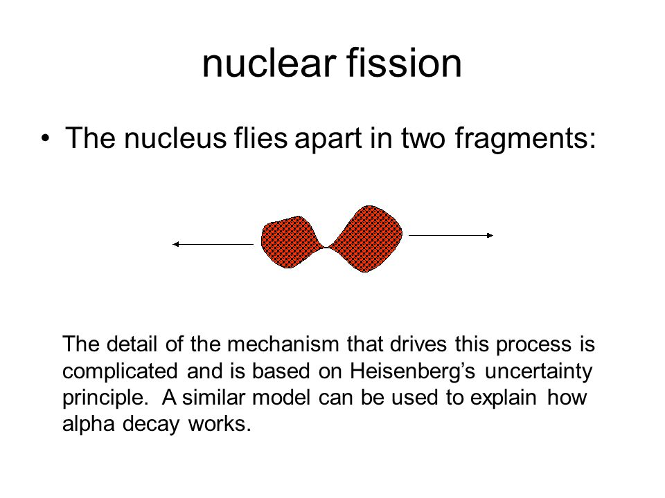 nuclear fission The nucleus flies apart in two fragments:
