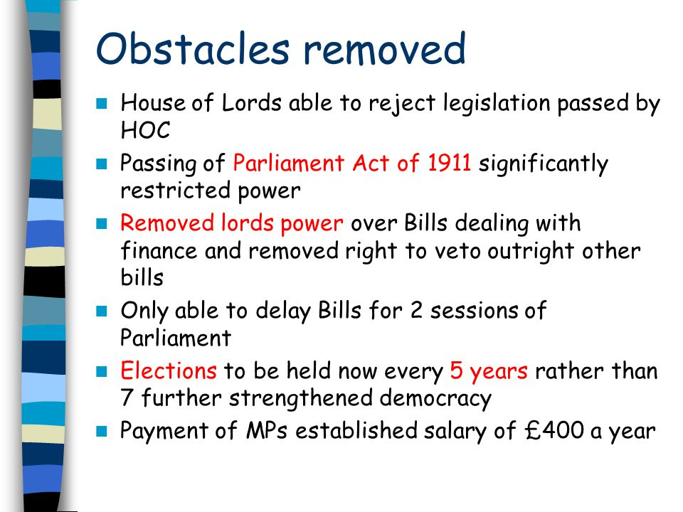 Obstacles removed House of Lords able to reject legislation passed by HOC. Passing of Parliament Act of 1911 significantly restricted power.