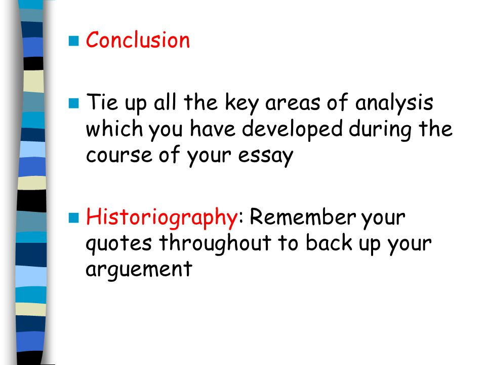 Conclusion Tie up all the key areas of analysis which you have developed during the course of your essay.