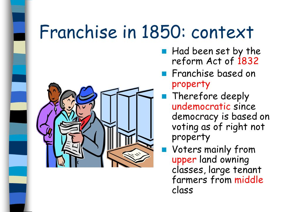 Franchise in 1850: context Had been set by the reform Act of 1832