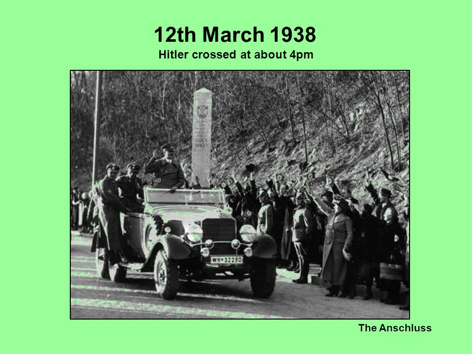 12th March 1938 Hitler crossed at about 4pm