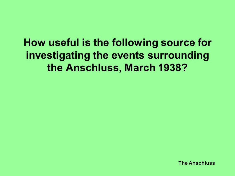 How useful is the following source for investigating the events surrounding the Anschluss, March 1938