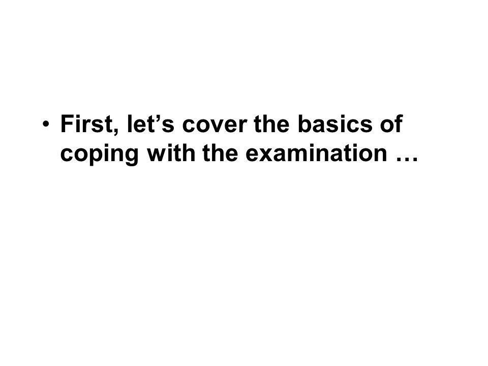 First, let's cover the basics of coping with the examination …
