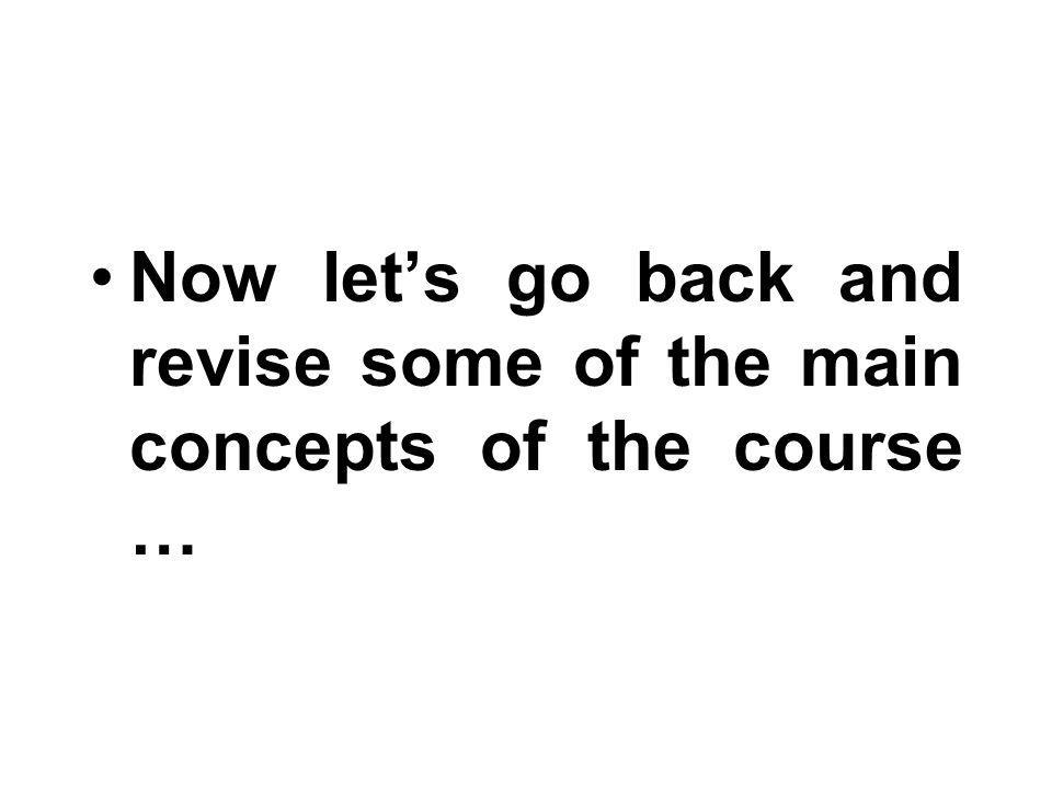 Now let's go back and revise some of the main concepts of the course …