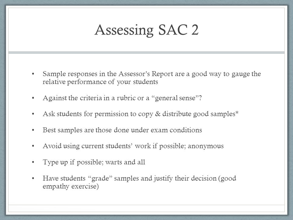 Assessing SAC 2 Sample responses in the Assessor's Report are a good way to gauge the relative performance of your students.