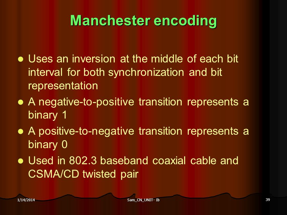 Manchester encoding Uses an inversion at the middle of each bit interval for both synchronization and bit representation.