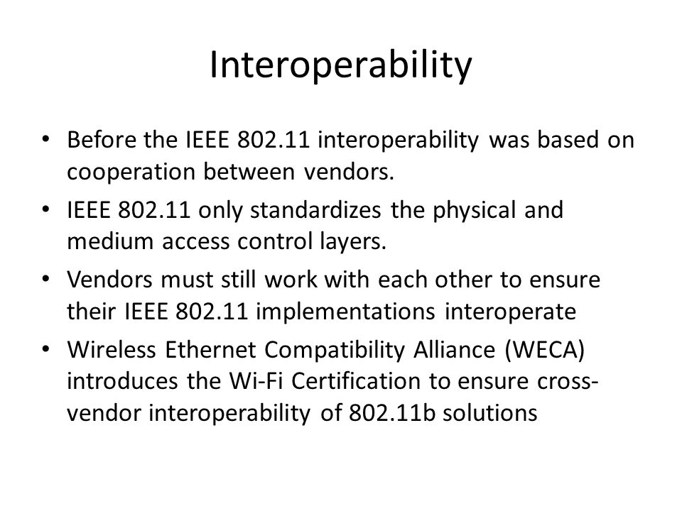 Interoperability Before the IEEE 802.11 interoperability was based on cooperation between vendors.