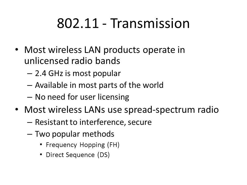 802.11 - Transmission Most wireless LAN products operate in unlicensed radio bands. 2.4 GHz is most popular.