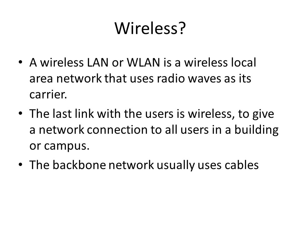Wireless A wireless LAN or WLAN is a wireless local area network that uses radio waves as its carrier.