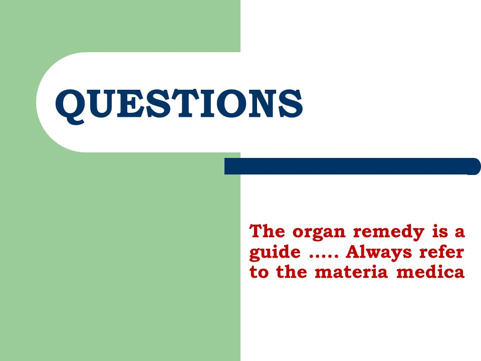 QUESTIONS The organ remedy is a guide ….. Always refer to the materia medica