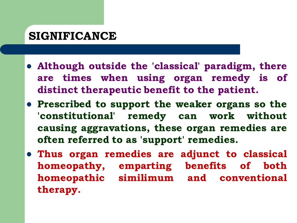 SIGNIFICANCE Although outside the classical paradigm, there are times when using organ remedy is of distinct therapeutic benefit to the patient.