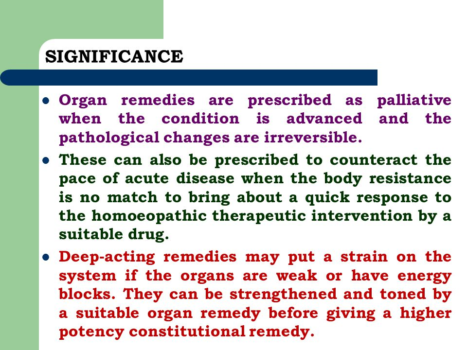 SIGNIFICANCE Organ remedies are prescribed as palliative when the condition is advanced and the pathological changes are irreversible.