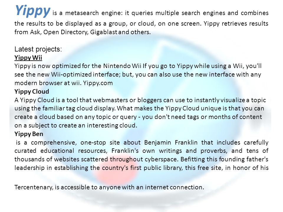 Yippy is a metasearch engine: it queries multiple search engines and combines the results to be displayed as a group, or cloud, on one screen. Yippy retrieves results from Ask, Open Directory, Gigablast and others.