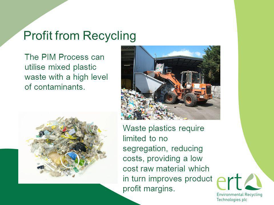 Profit from Recycling The PIM Process can utilise mixed plastic waste with a high level of contaminants.