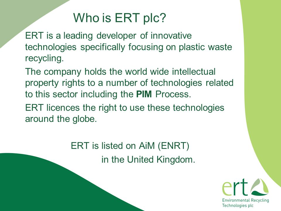 Who is ERT plc ERT is a leading developer of innovative technologies specifically focusing on plastic waste recycling.