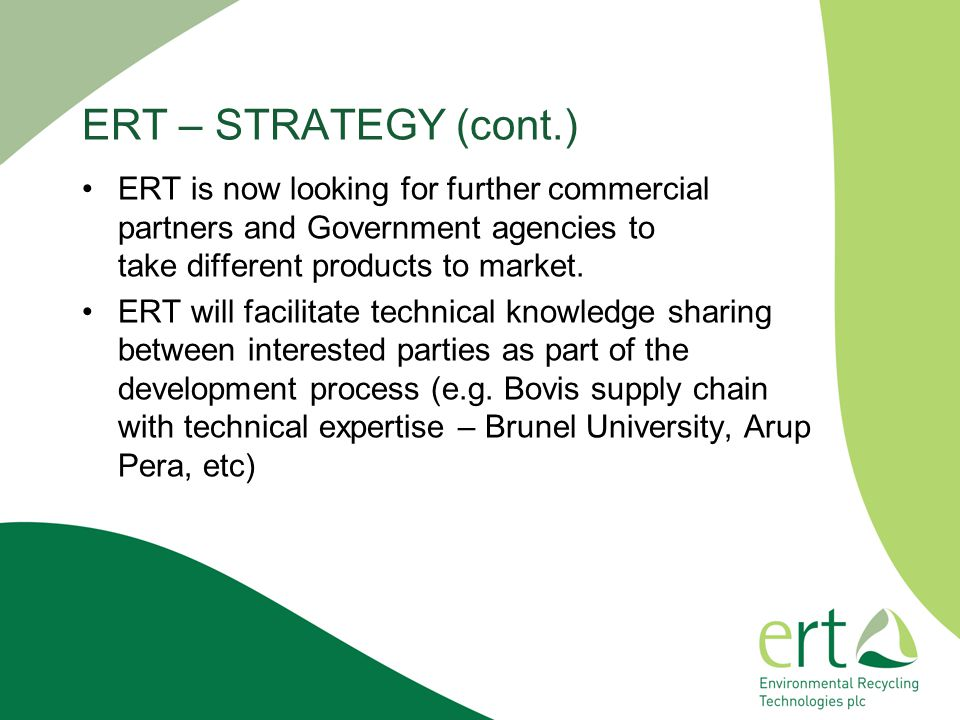 ERT – STRATEGY (cont.) ERT is now looking for further commercial partners and Government agencies to take different products to market.