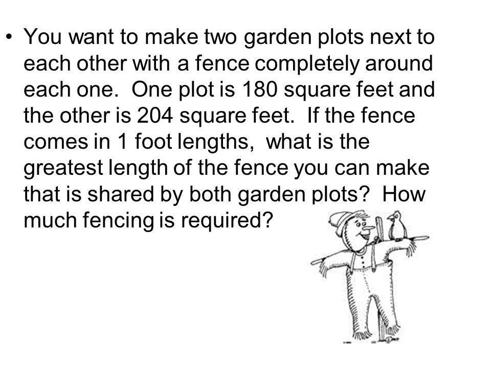You want to make two garden plots next to each other with a fence completely around each one. One plot is 180 square feet and the other is 204 square feet. If the fence comes in 1 foot lengths, what is the greatest length of the fence you can make that is shared by both garden plots How much fencing is required